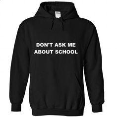 Dont ask me about school - #athletic sweatshirt #sweater coat. MORE INFO => https://www.sunfrog.com/States/Dont-ask-me-about-school-2687-Black-Hoodie.html?68278