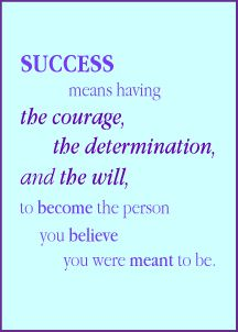 I have the courage, the determination, and the will to become the person I believe I am meant to be.
