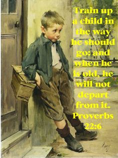 """""""Train up a child in the way he should go; even when he is old he will not depart from it."""" Proverbs 22:6 ESV"""