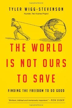The World Is Not Ours to Save: Finding the Freedom to Do Good, http://www.amazon.com/dp/0830836578/ref=cm_sw_r_pi_awdm_JvQivb1KD3P8S