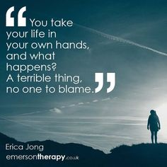 You take your life in your own hands and what happens_ A terrible thing no one to blame. Erica Jong