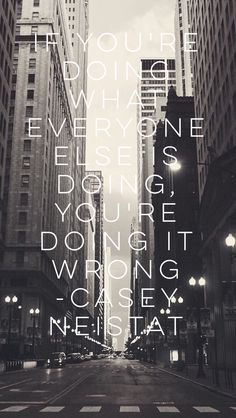 'If your doing what everyone else is doing, you're doing it wrong' -Casey Neistat