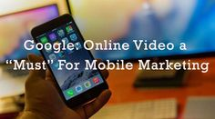 "Google: Online Video a ""Must"" For Mobile Marketing - eAskme 