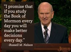 I promise that if you study the Book of Mormon every day you will make better decisions every day.  Elder Nelson