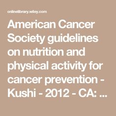 American Cancer Society guidelines on nutrition and physical activity for cancer prevention - Kushi - 2012 - CA: A Cancer Journal for Clinicians - Wiley Online Library