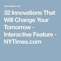 32 Innovations That Will Change Your Tomorrow - Interactive Feature. Maggie Koerth-Baker for NYTimes.com. Produced by Heena Ko, Jacky Myint Sara Cwynar and Samantha Henig. Illustrations by Kyle Hilton, © 2014 The New York Times Company