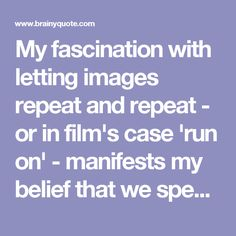 My fascination with letting images repeat and repeat - or in film's case 'run on' - manifests my belief that we spend much of our lives seeing without observing. - Andy Warhol - BrainyQuote