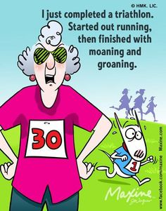 Maxine: I just completed a triathlon.  Started out running, then finished with moaning and groaning.