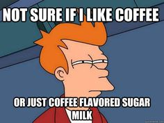 not sure if i like coffee or just coffee flavored sugar milk - Futurama Fry