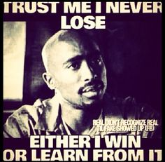 I never lose. -Tupac Shakur Always look at the bright side of the street Tupac Quotes, Gangsta Quotes, Dope Quotes, Rapper Quotes, Badass Quotes, Real Quotes, Quotes To Live By, Motivational Quotes, Inspirational Quotes
