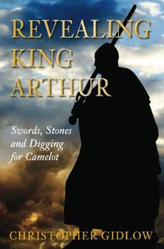 Revealing King Arthur : swords, stones and digging for Camelot / Christopher Gidlow (2010)