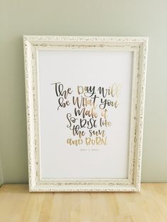 The Day will be what you make it, so rise like the sun and burn | Hand lettered foiled print|frameable print by TeenyLetters on Etsy