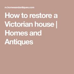 How to restore a Victorian house | Homes and Antiques