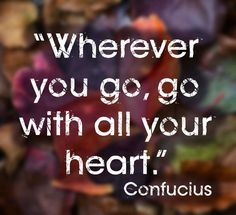 Wherever you go, go with all your heart. Love Me Quotes, Wise Quotes, Famous Quotes, Quotes To Live By, Funny Quotes, Networking Quotes, Confucius Quotes, Wherever You Go, Inspirational Articles