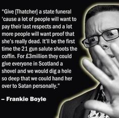 Day 59 just been to see Frankie Boyle. He's so bad it's so funny Margaret Thatcher Death, Frankie Boyle, Boring Day, British Comedy, Television Program, Cheer Up, Make Me Happy, Comedians, Slogan