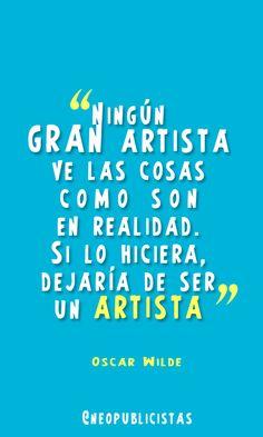 """""""Ningún gran artista ve las cosas como son en realidad. Si lo hiciera, dejaría de ser artista"""" Oscar Wilde"""