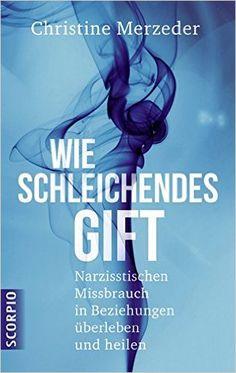 Wie schleichendes Gift: Narzisstischen Missbrauch in Beziehungen überleben und heilen: Amazon.de: Christine Merzeder: Bücher