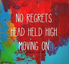 No Regrets. Head held high. Moving on. Picture Quotes.