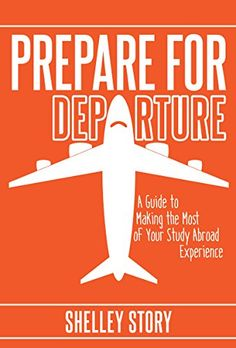 Prepare for Departure: A Guide to Making the Most of Your Study Abroad Experience By: Shelley Story (BA '94, MED '97)