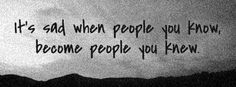 """It's sad when people you know, become people you knew.""    true story"
