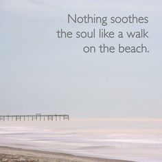 """""""Nothing soothes the soul like a walk on the beach."""""""