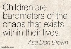 Children are barometers of the chaos that exists within their lives. Asa Don Brown