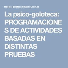 La psico-goloteca: PROGRAMACIONES DE ACTIVIDADES BASADAS EN DISTINTAS PRUEBAS