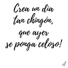 """""""Crea un día tan chingón, que ayer se ponga celoso!""""  #Frases #Citas #Crear #Dia #Ayer #Celos"""