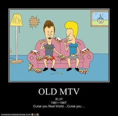Beavis and Butthead, and MTV actually played music!