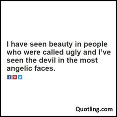 I have seen beauty in people who were called ugly and Ive seen the devil in the…