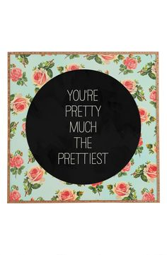 You're pretty much the prettiest.