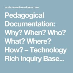 Pedagogical Documentation: Why? When? Who? What? Where? How? – Technology Rich Inquiry Based Research