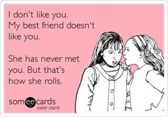 'I don't like you. My best friend doesn't like you. She has never met you. But that's just how she rolls.'