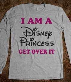 I Am A Disney Princess Get Over IT... oh this has become so funny to me :)