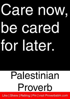 Care now, be cared for later. - Palestinian Proverb #proverbs #quotes