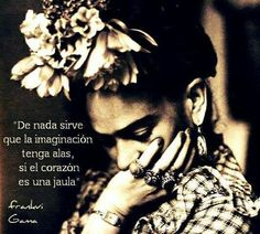 """It doesn't matter if imagination has wings, if the heart is a cage"". Frida Kahlo"
