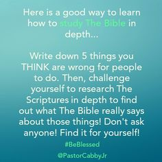 Here is a good way to learn how to study The Bible in depth...  Write down 5 things you THINK are wrong for people to do. Then, challenge yourself to research The Scriptures in depth to find out what The Bible really says about those things! Don't ask anyone! Find it for yourself!  #BeBlessed @PastorCabbyJr