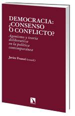 Democracia, ¿consenso o conflicto? : agonismo y teoría deliberativa en la política contemporánea / Javier Franzé, coord.- Madrid : Los Libros de la Catarata, 2014