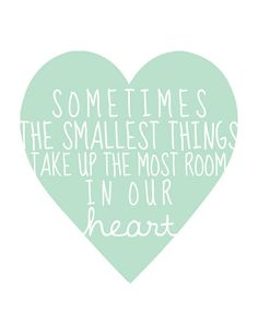 Sometimes the smallest things take up the most room in our heart<3