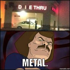too metal.
