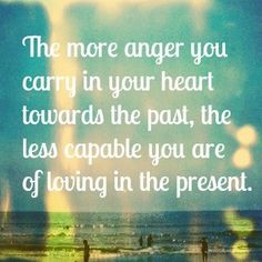 The more anger you carry in your heart towards the past, the less capable you are of loving in the present.