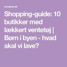 Shopping-guide: 10 butikker med lækkert ventetøj   Børn i byen - hvad skal vi lave?