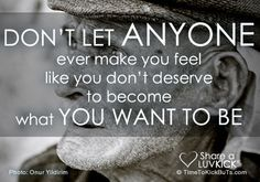 Don't let anyone ever make you feel like you don't deserve to become what you want to be.