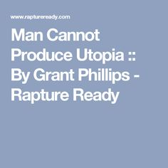 Man Cannot Produce Utopia :: By Grant Phillips - Rapture Ready