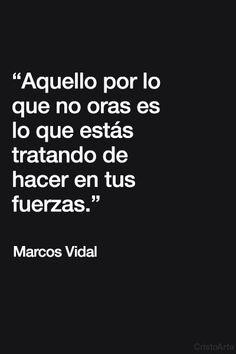 """""""Aquello por lo que no oras es lo que estás tratando de hacer en tus fuerzas."""" - Marcos Vidal."""