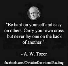 Be hard on yourself and easy on others. Carry your own cross but never lay one on the back of another.  TonyEvans.org