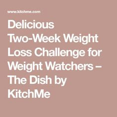 Delicious Two-Week Weight Loss Challenge for Weight Watchers – The Dish by KitchMe