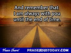 """God says: """"I am always with you until the end of time.""""  Hallelujah"""