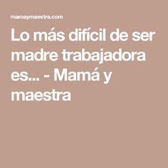Lo más difícil de ser madre trabajadora es... - Mamá y maestra