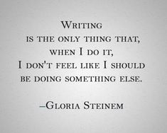 """Writing is the only thing that, when I do it, I don't feel like I should be doing something else."" -Gloria Steinem I feel like that with music and artwork, too. ~ Laramie S Writing Advice, Writing A Book, Writing Prompts, Writing Songs, Poetry Prompts, Writer Quotes, Book Quotes, Life Quotes, Quotes About Writers"